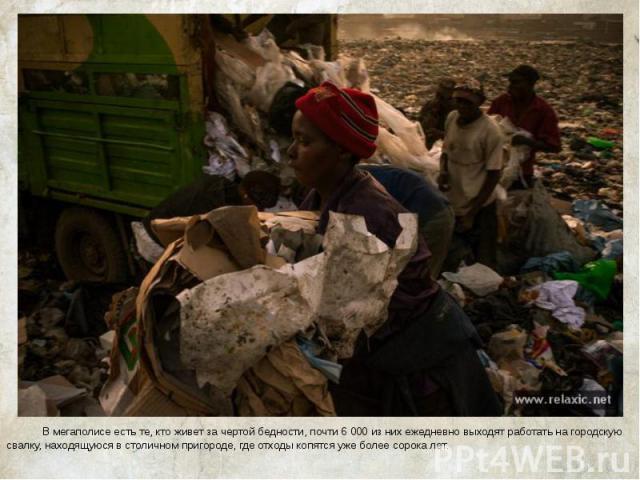 В мегаполисе есть те, кто живет за чертой бедности, почти 6 000 из них ежедневно выходят работать на городскую свалку, находящуюся в столичном пригороде, где отходы копятся уже более сорока лет. В мегаполисе есть те, кто живет за чертой бедности, по…