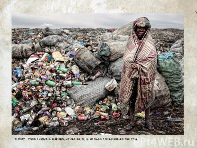 Мусорный ад в МапутуМапуту – столица и крупнейший город Мозамбика, одной из самых бедных африканских стран.
