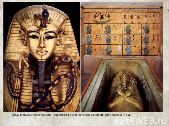 Таким методом узнают возраст египетских мумий, остатков доисторических костров и т. д.