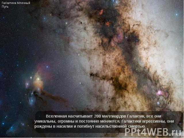Вселенная насчитывает 200 миллиардов Галактик, все они уникальны, огромны и постоянно меняются. Галактики агрессивны, они рождены в насилии и погибнут насильственной смертью. Вселенная насчитывает 200 миллиардов Галактик, все они уникальны, огромны …