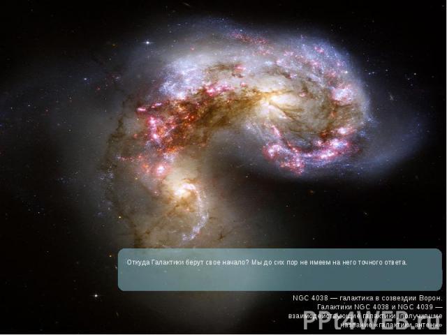 Откуда Галактики берут свое начало? Мы до сих пор не имеем на него точного ответа. Откуда Галактики берут свое начало? Мы до сих пор не имеем на него точного ответа.
