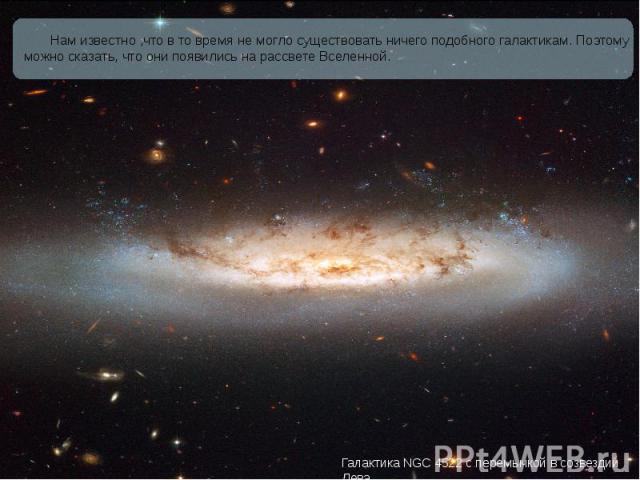 Нам известно ,что в то время не могло существовать ничего подобного галактикам. Поэтому можно сказать, что они появились на рассвете Вселенной. Нам известно ,что в то время не могло существовать ничего подобного галактикам. Поэтому можно сказать, чт…