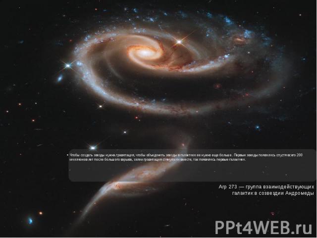 Чтобы создать звезды нужна гравитация, чтобы объединить звезды в галактики ее нужно еще больше. Первые звезды появились спустя всего 200 миллионов лет после большого взрыва, затем гравитация стянула их вместе, так появились первые галактики.Чтобы со…