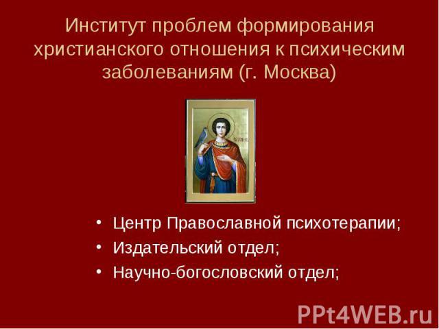 Центр Православной психотерапии; Центр Православной психотерапии; Издательский отдел; Научно-богословский отдел;