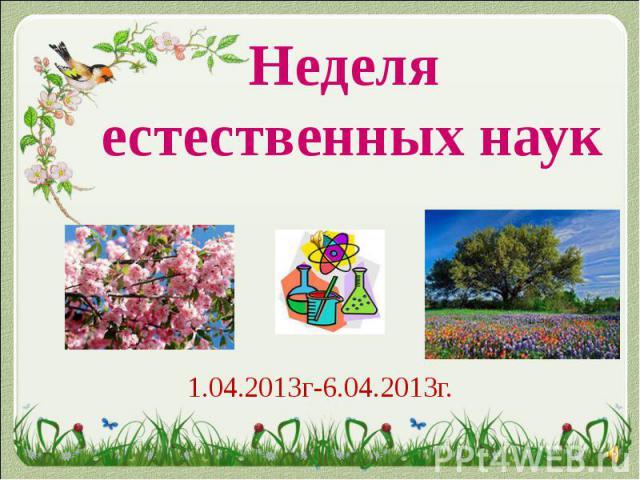 Неделя естественных наук1.04.2013г-6.04.2013г.