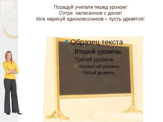 Порадуй учителя перед уроком! Сотри написанное с доски! Или нарисуй одноклассников – пусть удивятся!