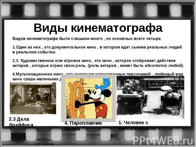 Виды кинематографаВидов кинематографа было слишком много , но основных всего четыре.1.Один из них , это документальное кино , в котором идет сьемка реальных людей в реальном событии.2,3. Художественное или игровое кино , это кино , которое отоброжае…