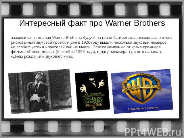 Интересный факт про Warner Brothersзнаменитая компания Warner Brothers, будучи на грани банкротства, вложилась в очень рискованный звуковой проект, и уже в 1926 году вышли несколько звуковых номеров, но особого успеха у зрителей они не имели. Спасла…