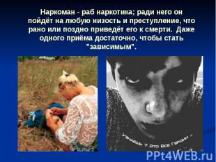 Наркоман - раб наркотика; ради него он пойдёт на любую низость и преступление, ч