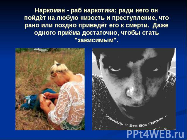 Наркоман - раб наркотика; ради него он пойдёт на любую низость и преступление, что рано или поздно приведёт его к смерти. Даже одного приёма достаточно, чтобы стать