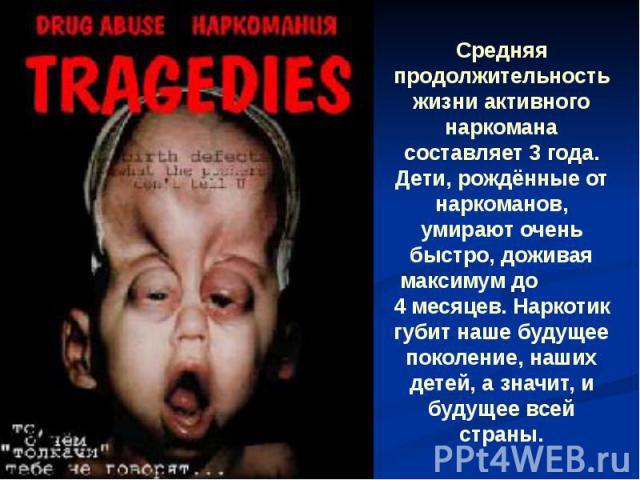 Средняя продолжительность жизни активного наркомана составляет 3 года. Дети, рождённые от наркоманов, умирают очень быстро, доживая максимум до 4 месяцев. Наркотик губит наше будущее поколение, наших детей, а значит, и будущее всей страны.