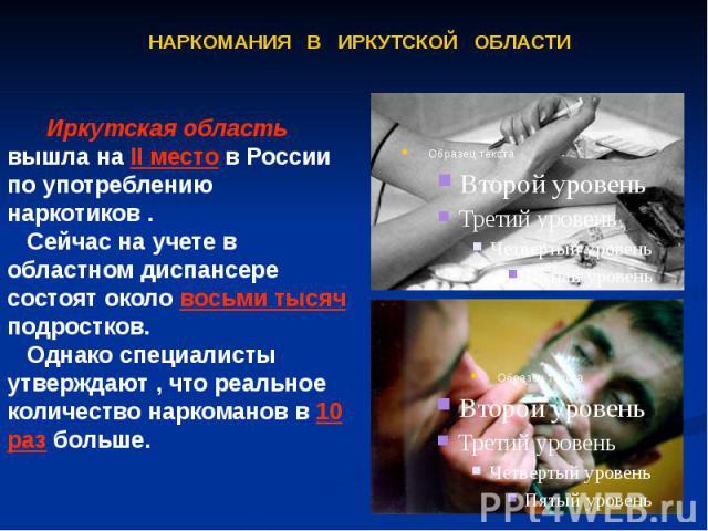 Иркутская область вышла на II место в России по употреблению наркотиков . Сейчас на учете в областном диспансере состоят около восьми тысяч подростков. Однако специалисты утверждают , что реальное количество наркоманов в 10 раз больше. Иркутская обл…