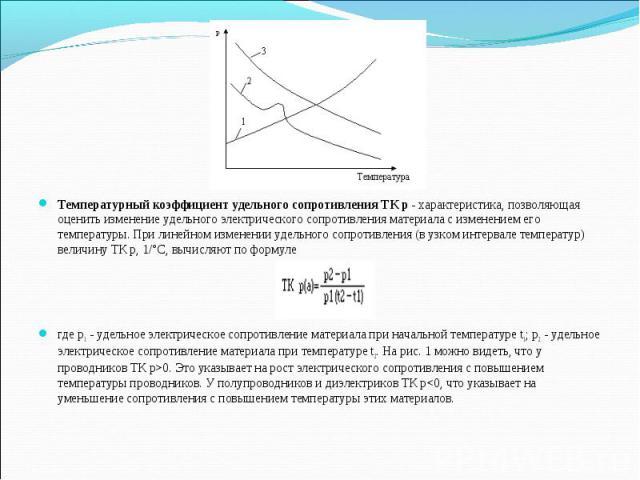 Температурный коэффициент удельного сопротивления ТК р- характеристика, позволяющая оценить изменение удельного электрического сопротивления материала с изменением его температуры. При линейном изменении удельного сопротивления (в узком интерв…