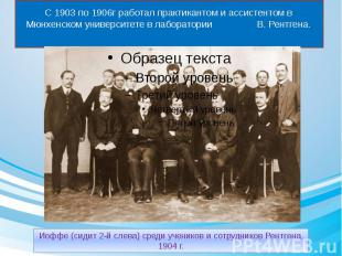 С 1903 по 1906г работал практикантом и ассистентом в Мюнхенском университете в л