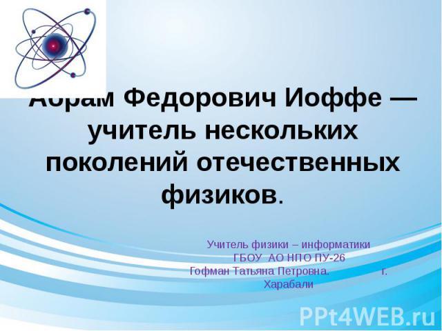 Абрам Федорович Иоффе — учитель нескольких поколений отечественных физиков.