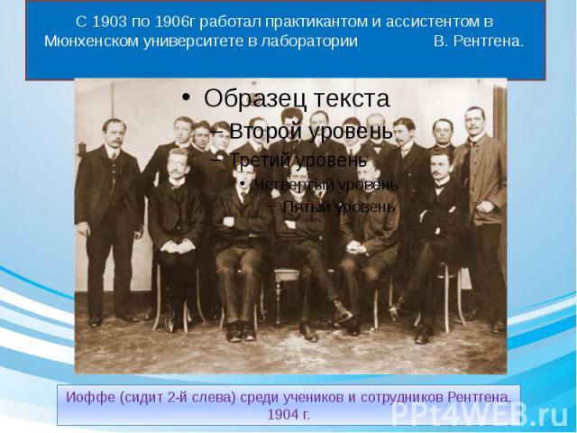 С 1903 по 1906г работал практикантом и ассистентом в Мюнхенском университете в лаборатории В. Рентгена.