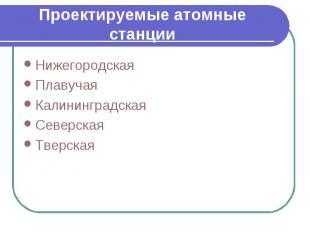 Проектируемые атомные станции Нижегородская Плавучая Калининградская Северская Т