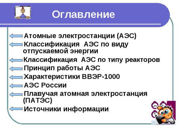 Оглавление Атомные электростанции (АЭС) Классификация АЭС по виду отпускаемой энергии Классификация АЭС по типу реакторов Принцип работы АЭС Характеристики ВВЭР-1000 АЭС России Плавучая атомная электростанция (ПАТЭС) Источники информации