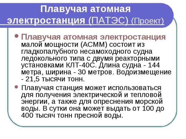 Плавучая атомная электростанция (ПАТЭС) (Проект) Плавучая атомная электростанция малой мощности (АСММ) состоит из гладкопалубного несамоходного судна ледокольного типа с двумя реакторными установками КЛТ-40С. Длина судна - 144 метра, ширина - 30 мет…