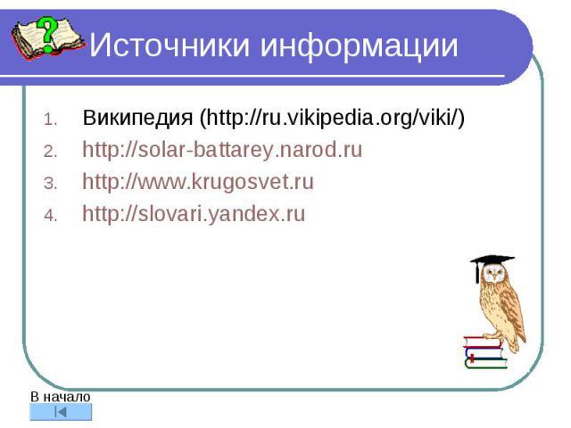 Источники информации Википедия (http://ru.vikipedia.org/viki/) http://solar-battarey.narod.ru http://www.krugosvet.ru http://slovari.yandex.ru