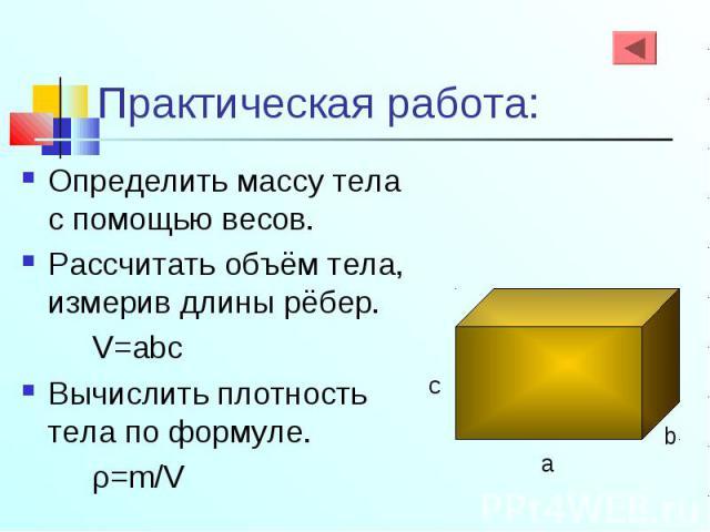 Определить массу тела с помощью весов. Определить массу тела с помощью весов. Рассчитать объём тела, измерив длины рёбер. V=abc Вычислить плотность тела по формуле. ρ=m/V