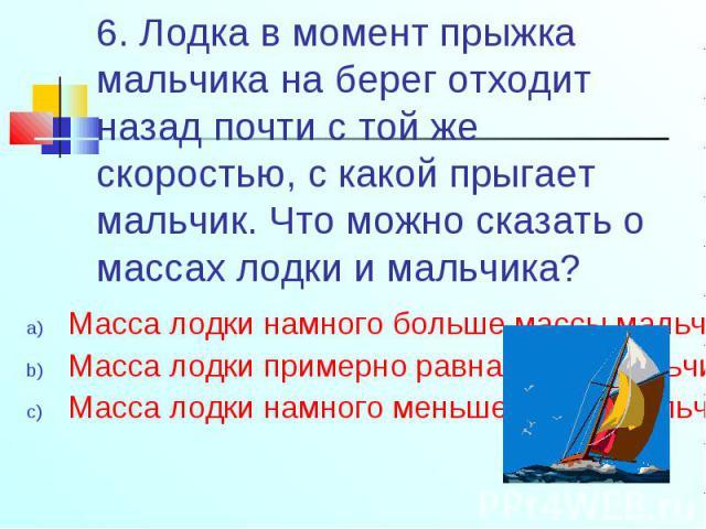 Масса лодки намного больше массы мальчика; Масса лодки намного больше массы мальчика; Масса лодки примерно равна массе мальчика; Масса лодки намного меньше массы мальчика;