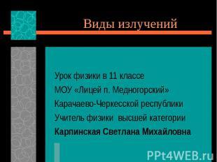 Виды излучений Урок физики в 11 классе МОУ «Лицей п. Медногорский» Карачаево-Чер