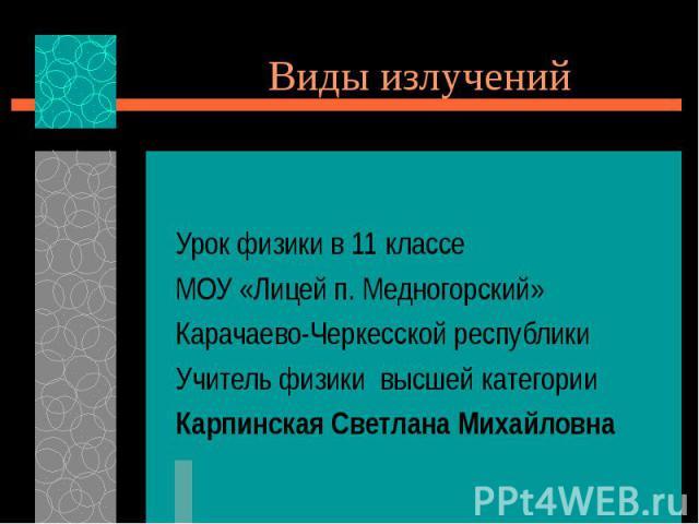 Виды излучений Урок физики в 11 классе МОУ «Лицей п. Медногорский» Карачаево-Черкесской республики Учитель физики высшей категории Карпинская Светлана Михайловна