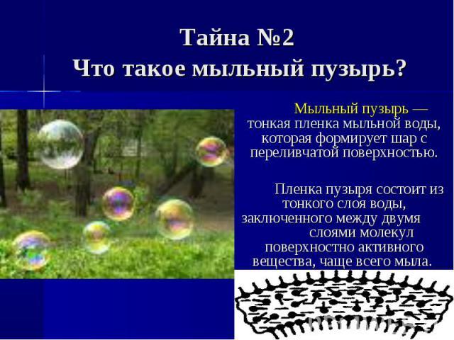 Мыльный пузырь — тонкая пленка мыльной воды, которая формирует шар с переливчатой поверхностью. Пленка пузыря состоит из тонкого слоя воды, заключенного между двумя слоями молекул поверхностно активного вещества, чаще всего мыла.