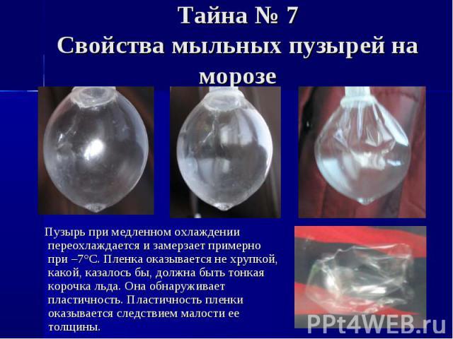 Пузырь при медленном охлаждении переохлаждается и замерзает примерно при –7°C. Пленка оказывается не хрупкой, какой, казалось бы, должна быть тонкая корочка льда. Она обнаруживает пластичность. Пластичность пленки оказывается следствием малости ее т…