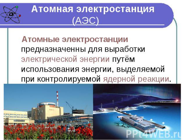 Атомная электростанция (АЭС) Атомные электростанции предназначенны для выработки электрической энергии путём использования энергии, выделяемой при контролируемой ядерной реакции.