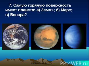 7. Самую горячую поверхность имеет планета: а) Земля; б) Марс; в) Венера? 7. Сам