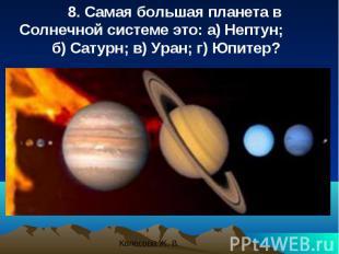 8. Самая большая планета в Солнечной системе это: a) Нептун; б) Сатурн; в) Уран;