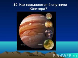 10. Как называются 4 спутника Юпитера? 10. Как называются 4 спутника Юпитера?