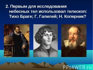 2. Первым для исследования небесных тел использовал телескоп: Тихо Браге; Г. Гал