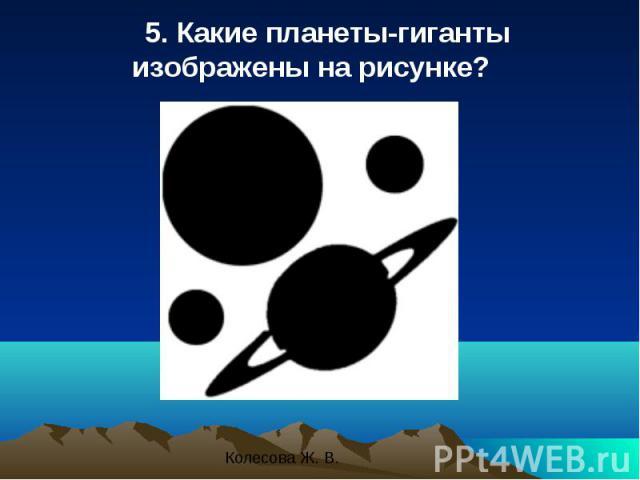 5. Какие планеты-гиганты изображены на рисунке? 5. Какие планеты-гиганты изображены на рисунке?