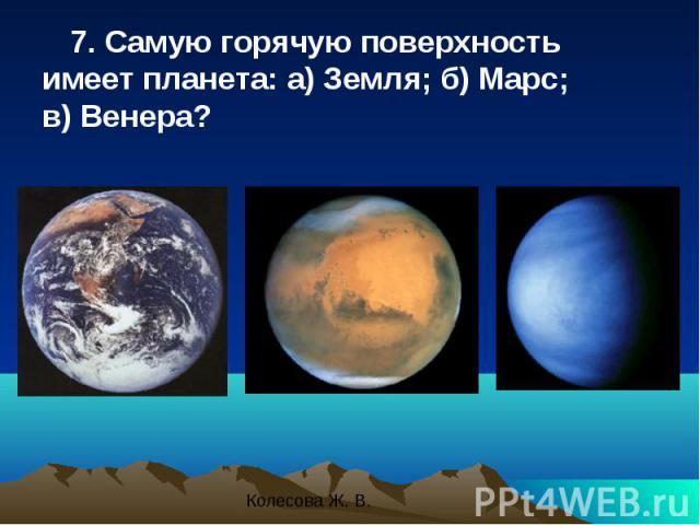 7. Самую горячую поверхность имеет планета: а) Земля; б) Марс; в) Венера? 7. Самую горячую поверхность имеет планета: а) Земля; б) Марс; в) Венера?