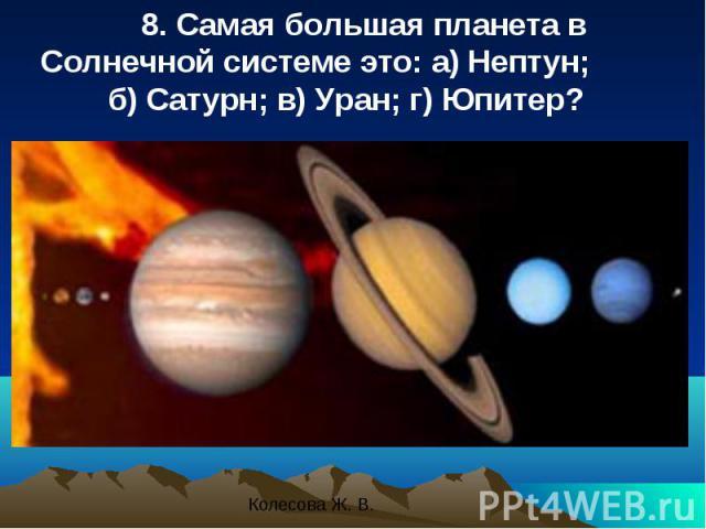 8. Самая большая планета в Солнечной системе это: a) Нептун; б) Сатурн; в) Уран; г) Юпитер? 8. Самая большая планета в Солнечной системе это: a) Нептун; б) Сатурн; в) Уран; г) Юпитер?