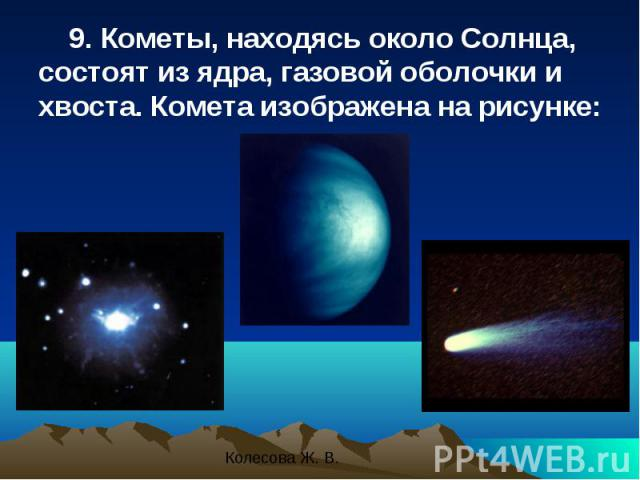 9. Кометы, находясь около Солнца, состоят из ядра, газовой оболочки и хвоста. Комета изображена на рисунке: 9. Кометы, находясь около Солнца, состоят из ядра, газовой оболочки и хвоста. Комета изображена на рисунке: