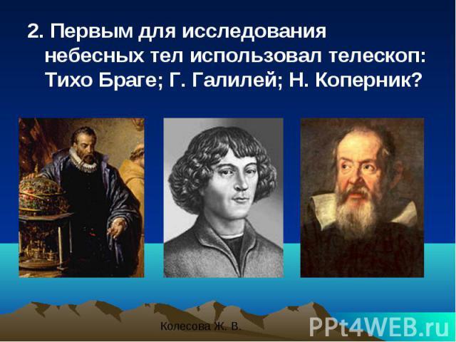 2. Первым для исследования небесных тел использовал телескоп: Тихо Браге; Г. Галилей; Н. Коперник? 2. Первым для исследования небесных тел использовал телескоп: Тихо Браге; Г. Галилей; Н. Коперник?