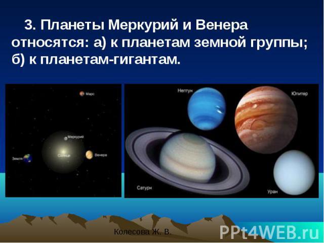 3. Планеты Меркурий и Венера относятся: a) к планетам земной группы; б) к планетам-гигантам. 3. Планеты Меркурий и Венера относятся: a) к планетам земной группы; б) к планетам-гигантам.