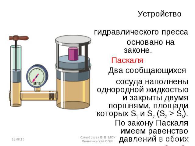Устройство Устройство гидравлического пресса основано на законе. Паскаля Два сообщающихся сосуда наполнены однородной жидкостью и закрыты двумя поршнями, площади которых S1 и S2 (S2 > S1). По закону Паскаля имеем равенство давлений в обоих цилинд…