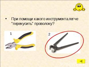 """При помощи какого инструмента легче """"перекусить"""" проволоку? При помощи"""