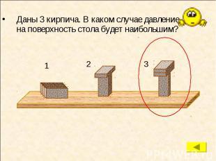 Даны 3 кирпича. В каком случае давление на поверхность стола будет наибольшим? Д