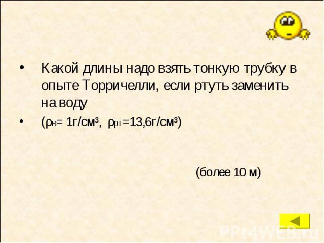 Какой длины надо взять тонкую трубку в опыте Торричелли, если ртуть заменить на воду Какой длины надо взять тонкую трубку в опыте Торричелли, если ртуть заменить на воду (ρв= 1г/см³, ρрт=13,6г/см³)