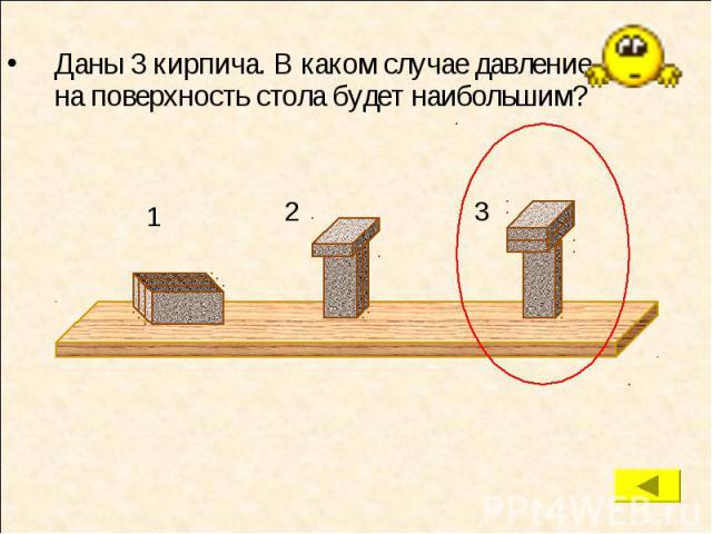 Даны 3 кирпича. В каком случае давление на поверхность стола будет наибольшим? Даны 3 кирпича. В каком случае давление на поверхность стола будет наибольшим?