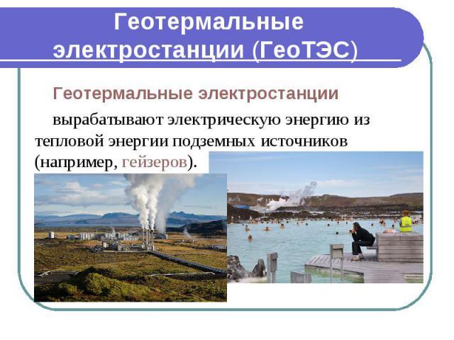 Геотермальные электростанции (ГеоТЭС) Геотермальные электростанции вырабатывают электрическую энергию из тепловой энергии подземных источников (например, гейзеров).