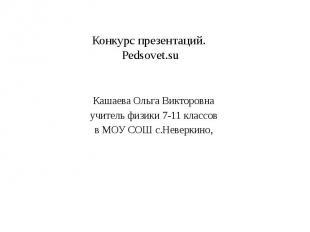 Конкурс презентаций. Pedsovet.su Кашаева Ольга Викторовна учитель физики 7-11 кл