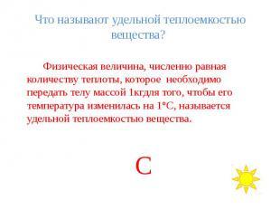 Что называют удельной теплоемкостью вещества? Физическая величина, численно равн