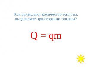 Как вычисляют количество теплоты, выделяемое при сгорании топлива? Q = qm